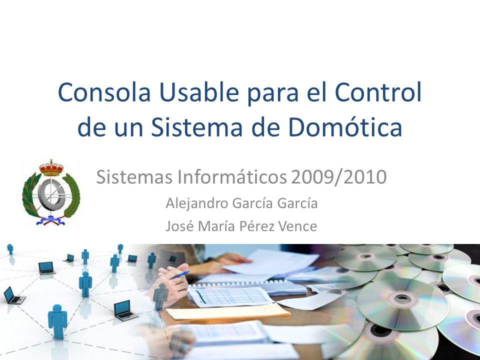 Consola Usable para el Control de un Sistema de Domótica Sistemas Informáticos 2009/2010 Alejandro García García José María Pérez Vence