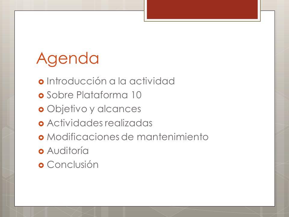 Agenda Introducción a la actividad Sobre Plataforma 10 Objetivo y alcances Actividades realizadas Modificaciones de mantenimiento Auditoría Conclusión