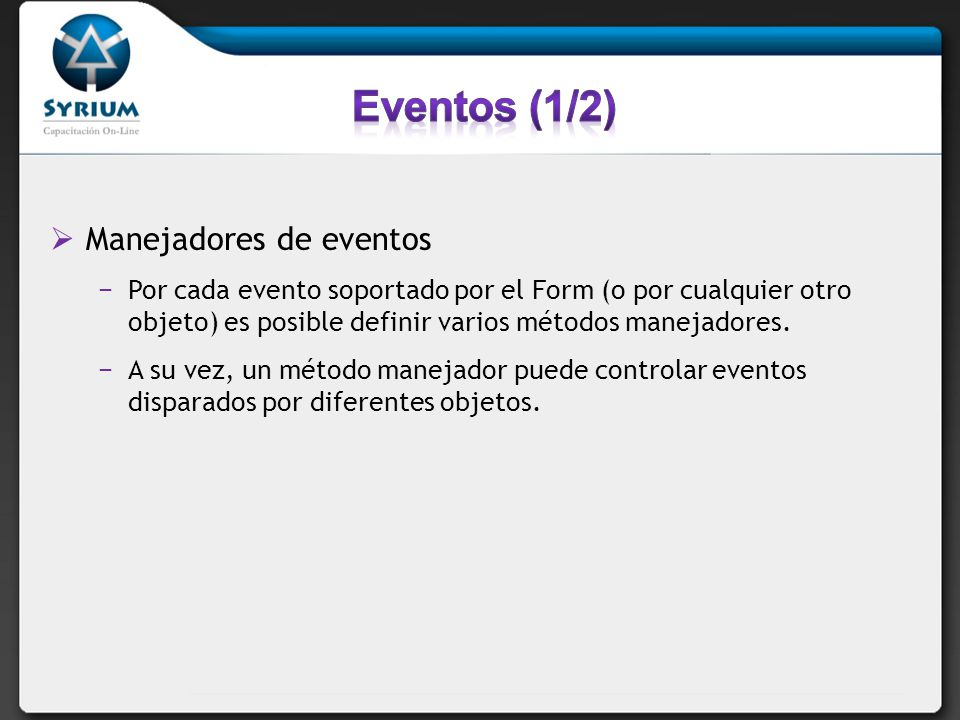 Manejadores de eventos Por cada evento soportado por el Form (o por cualquier otro objeto) es posible definir varios métodos manejadores. A su vez, un