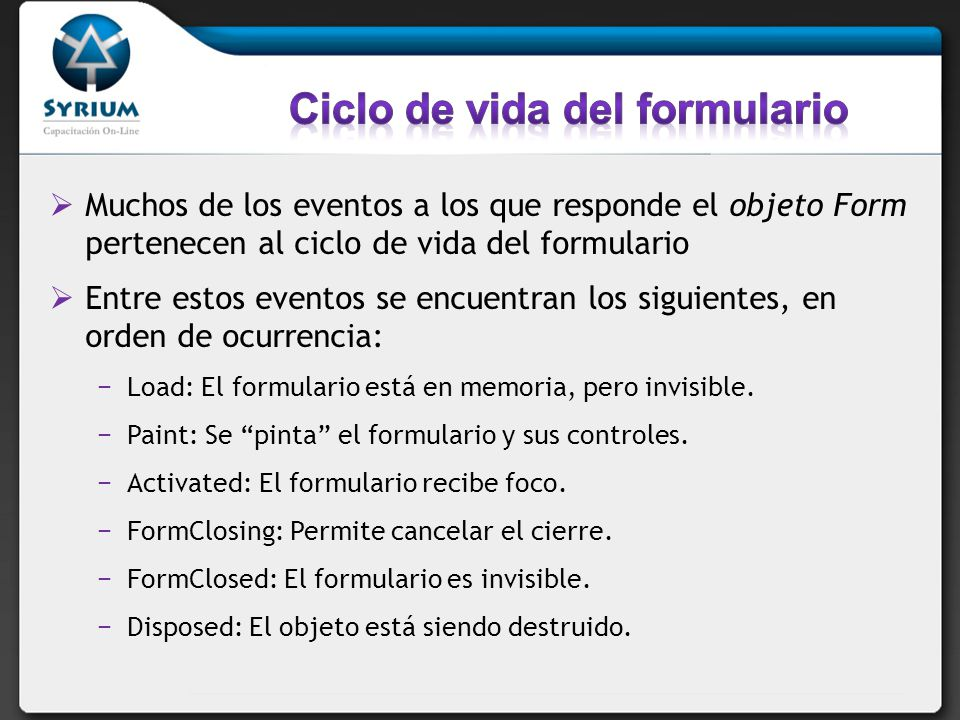 Muchos de los eventos a los que responde el objeto Form pertenecen al ciclo de vida del formulario Entre estos eventos se encuentran los siguientes, en orden de ocurrencia: Load: El formulario está en memoria, pero invisible.