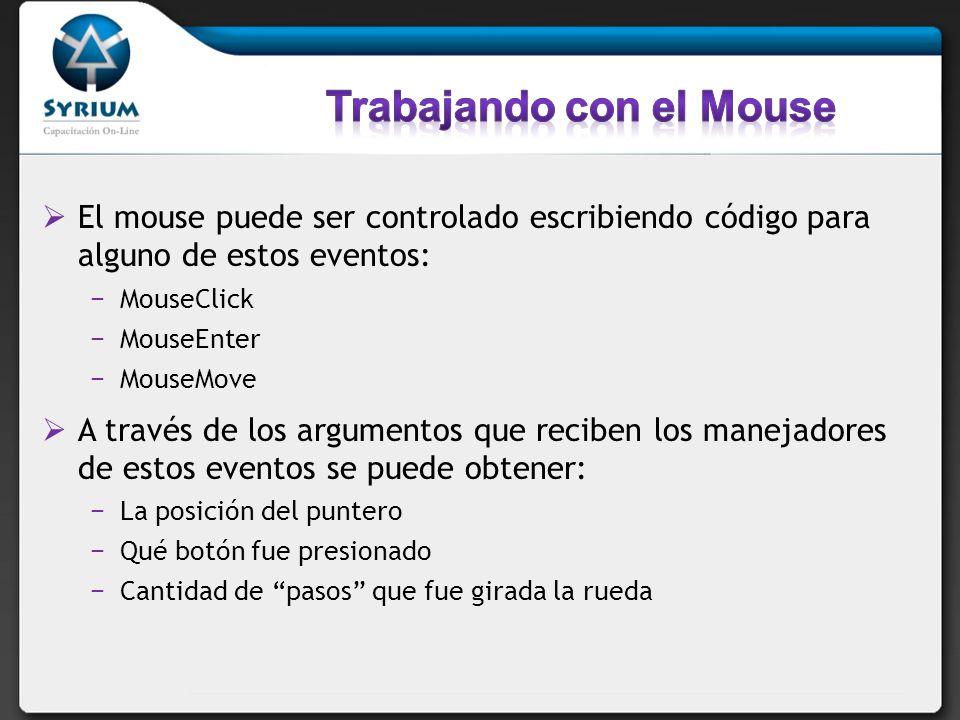 El mouse puede ser controlado escribiendo código para alguno de estos eventos: MouseClick MouseEnter MouseMove A través de los argumentos que reciben los manejadores de estos eventos se puede obtener: La posición del puntero Qué botón fue presionado Cantidad de pasos que fue girada la rueda