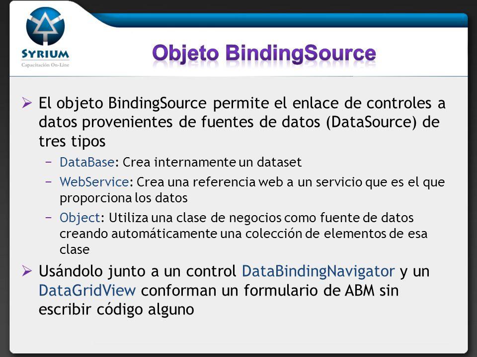 El objeto BindingSource permite el enlace de controles a datos provenientes de fuentes de datos (DataSource) de tres tipos DataBase: Crea internamente un dataset WebService: Crea una referencia web a un servicio que es el que proporciona los datos Object: Utiliza una clase de negocios como fuente de datos creando automáticamente una colección de elementos de esa clase Usándolo junto a un control DataBindingNavigator y un DataGridView conforman un formulario de ABM sin escribir código alguno
