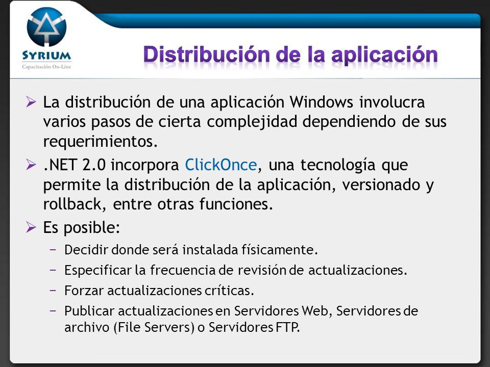 La distribución de una aplicación Windows involucra varios pasos de cierta complejidad dependiendo de sus requerimientos..NET 2.0 incorpora ClickOnce, una tecnología que permite la distribución de la aplicación, versionado y rollback, entre otras funciones.