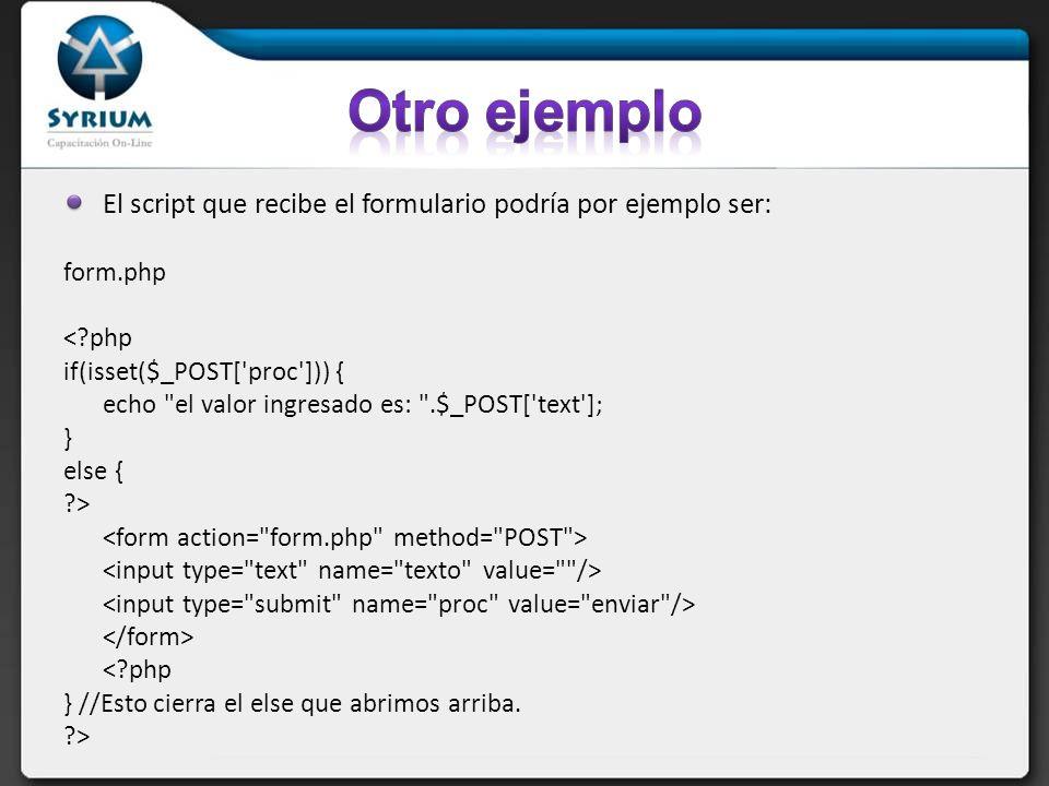 El script que recibe el formulario podría por ejemplo ser: form.php < php if(isset($_POST[ proc ])) { echo el valor ingresado es: .$_POST[ text ]; } else { > < php } //Esto cierra el else que abrimos arriba.