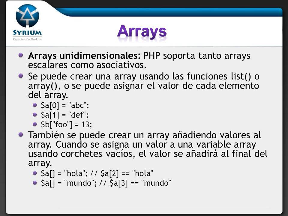 Arrays unidimensionales: PHP soporta tanto arrays escalares como asociativos. Se puede crear una array usando las funciones list() o array(), o se pue