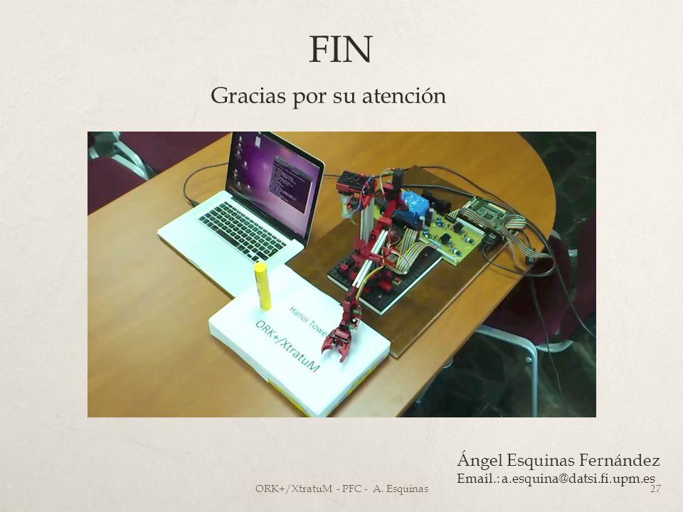 FIN Gracias por su atención Ángel Esquinas Fernández Email.: a.esquina@datsi.fi.upm.es ORK+/XtratuM - PFC - A. Esquinas27