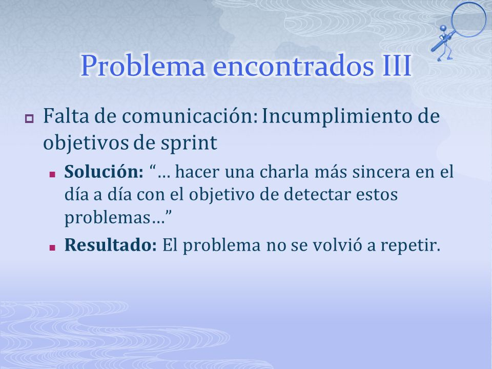 Falta de comunicación: Incumplimiento de objetivos de sprint Solución: … hacer una charla más sincera en el día a día con el objetivo de detectar estos problemas… Resultado: El problema no se volvió a repetir.