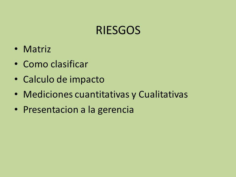 RIESGOS Matriz Como clasificar Calculo de impacto Mediciones cuantitativas y Cualitativas Presentacion a la gerencia