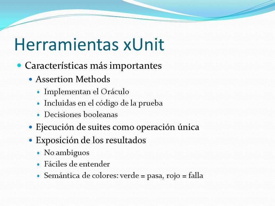 Herramientas xUnit Características más importantes Assertion Methods Implementan el Oráculo Incluidas en el código de la prueba Decisiones booleanas E