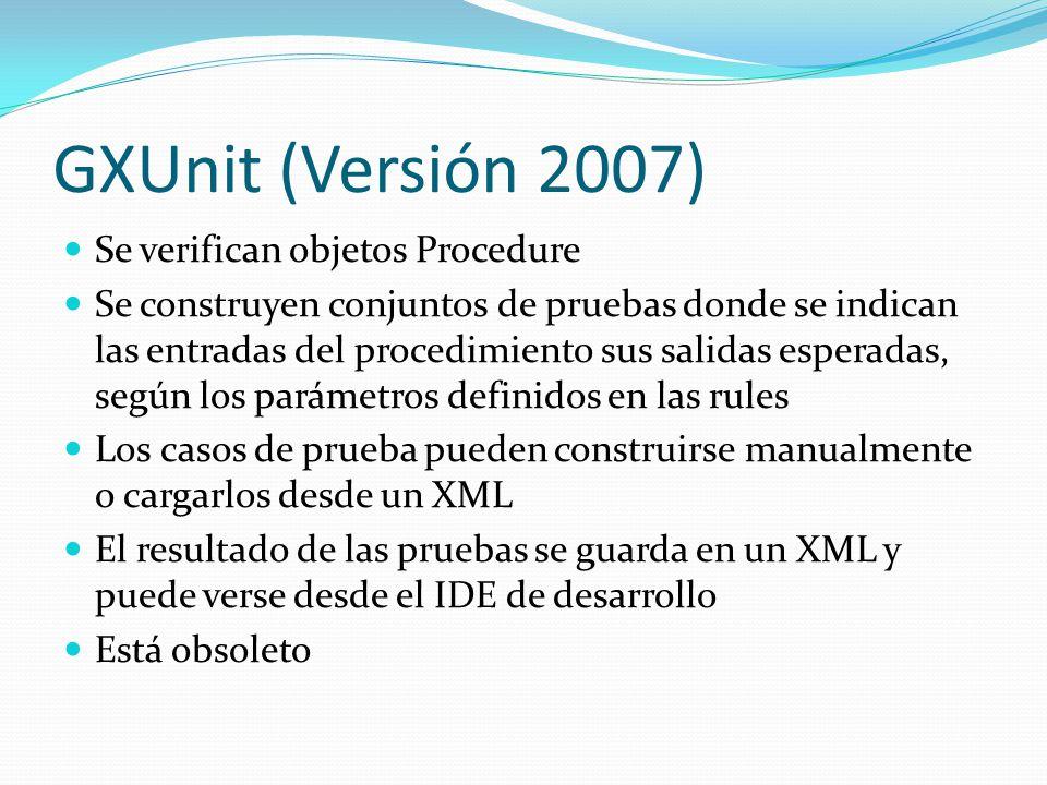GXUnit (Versión 2007) Se verifican objetos Procedure Se construyen conjuntos de pruebas donde se indican las entradas del procedimiento sus salidas es