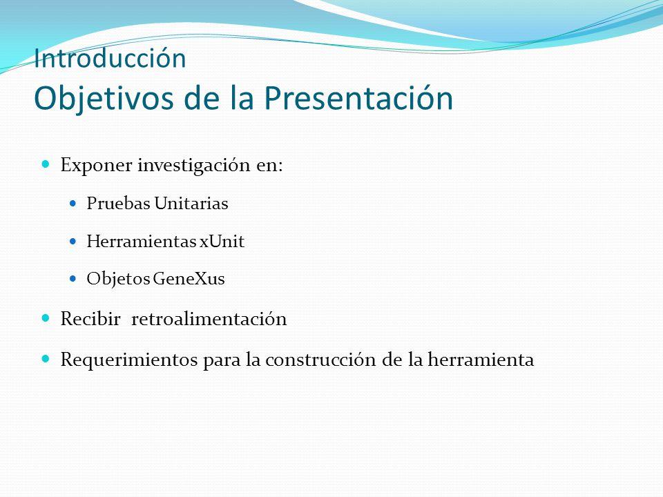Introducción Objetivos de la Presentación Exponer investigación en: Pruebas Unitarias Herramientas xUnit Objetos GeneXus Recibir retroalimentación Req