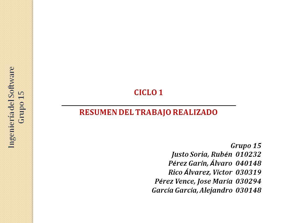 CICLO 1 _________________________________________________________ RESUMEN DEL TRABAJO REALIZADO Grupo 15 Justo Soria, Rub é n 010232 P é rez Gar í n, Á lvaro 040148 Rico Á lvarez, V í ctor 030319 P é rez Vence, Jose Mar í a 030294 Garc í a Garc í a, Alejandro 030148 Ingeniería del Software Grupo 15