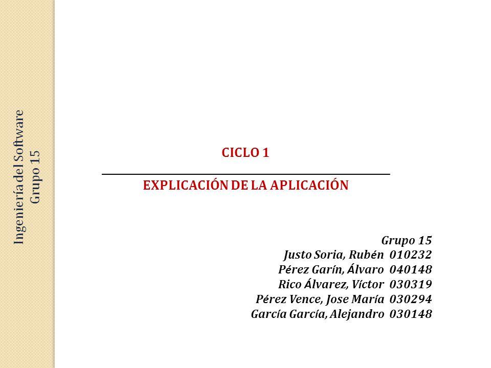 CICLO 1 _________________________________________________________ EXPLICACIÓN DE LA APLICACIÓN Grupo 15 Justo Soria, Rub é n 010232 P é rez Gar í n, Á