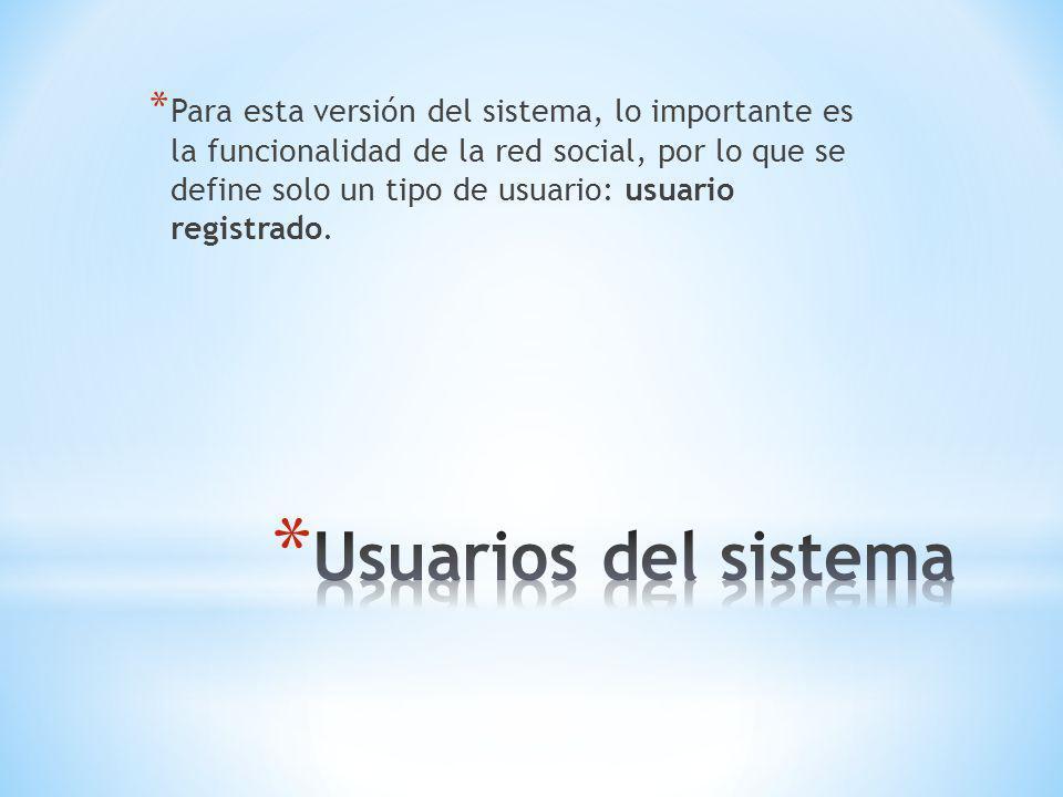 * Para esta versión del sistema, lo importante es la funcionalidad de la red social, por lo que se define solo un tipo de usuario: usuario registrado.