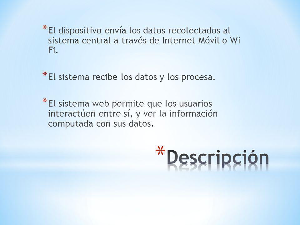 * El dispositivo envía los datos recolectados al sistema central a través de Internet Móvil o Wi Fi.