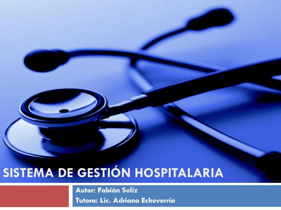 Autor: Fabián Solíz Tutora: Lic. Adriana Echeverría SISTEMA DE GESTIÓN HOSPITALARIA