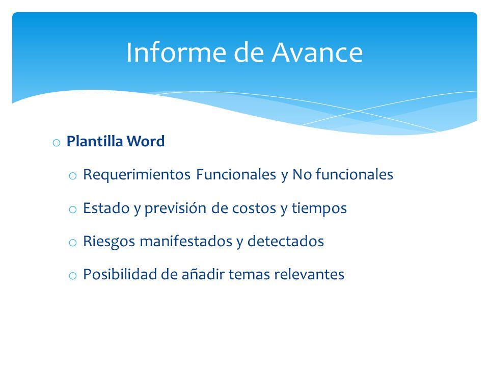 o Plantilla Word o Requerimientos Funcionales y No funcionales o Estado y previsión de costos y tiempos o Riesgos manifestados y detectados o Posibilidad de añadir temas relevantes Informe de Avance