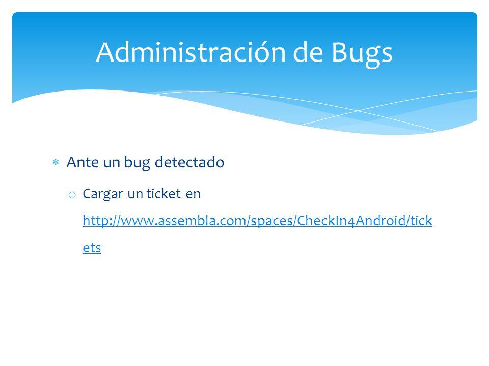 Ante un bug detectado o Cargar un ticket en http://www.assembla.com/spaces/CheckIn4Android/tick ets http://www.assembla.com/spaces/CheckIn4Android/tick ets Administración de Bugs