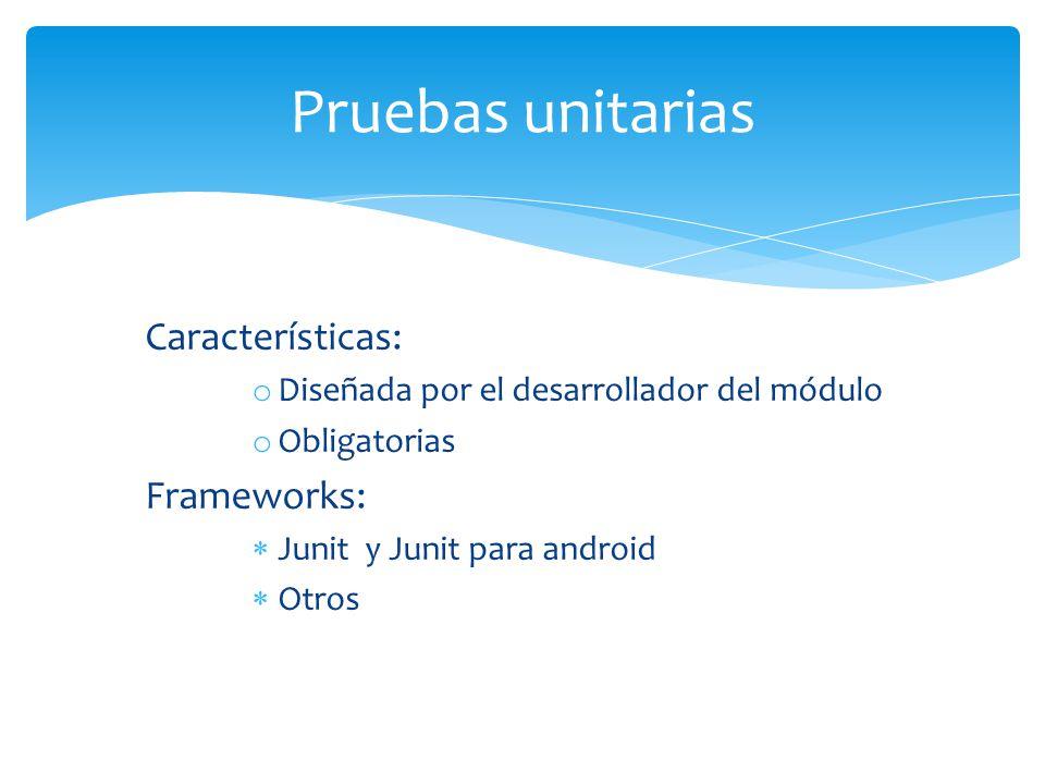 Características: o Diseñada por el desarrollador del módulo o Obligatorias Frameworks: Junit y Junit para android Otros Pruebas unitarias