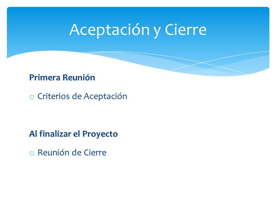Primera Reunión o Criterios de Aceptación Al finalizar el Proyecto o Reunión de Cierre Aceptación y Cierre