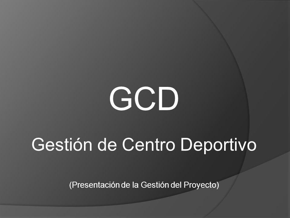 GCD Gestión de Centro Deportivo (Presentación de la Gestión del Proyecto)