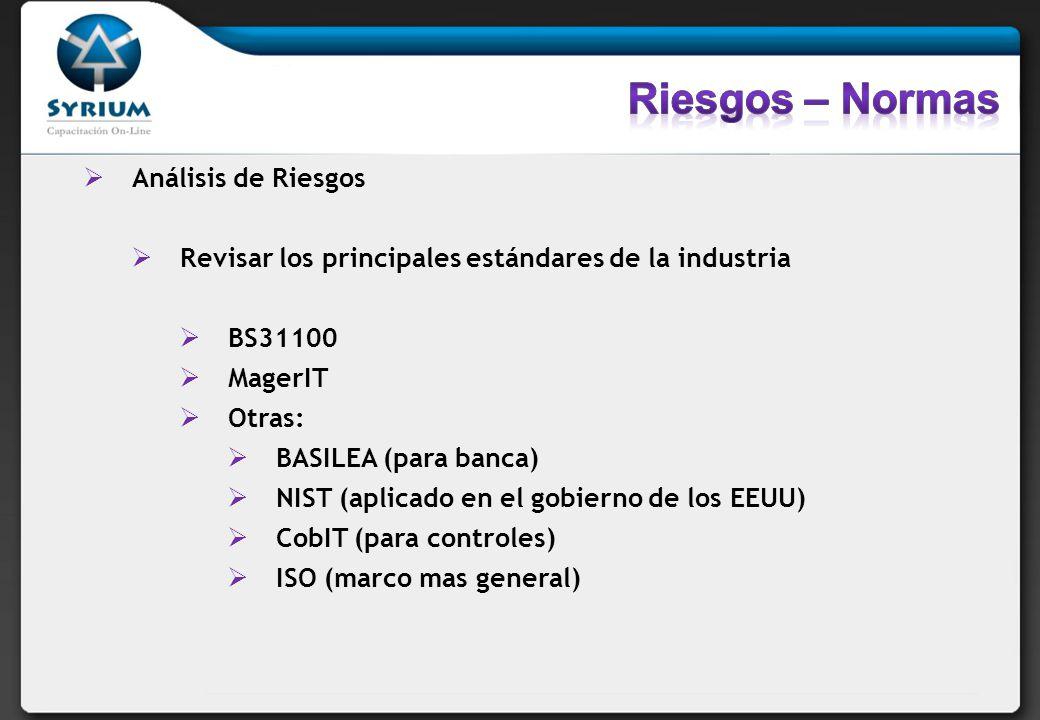 Análisis de Riesgos Revisar los principales estándares de la industria BS31100 MagerIT Otras: BASILEA (para banca) NIST (aplicado en el gobierno de los EEUU) CobIT (para controles) ISO (marco mas general)