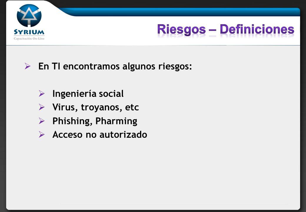 En TI encontramos algunos riesgos: Ingeniería social Virus, troyanos, etc Phishing, Pharming Acceso no autorizado