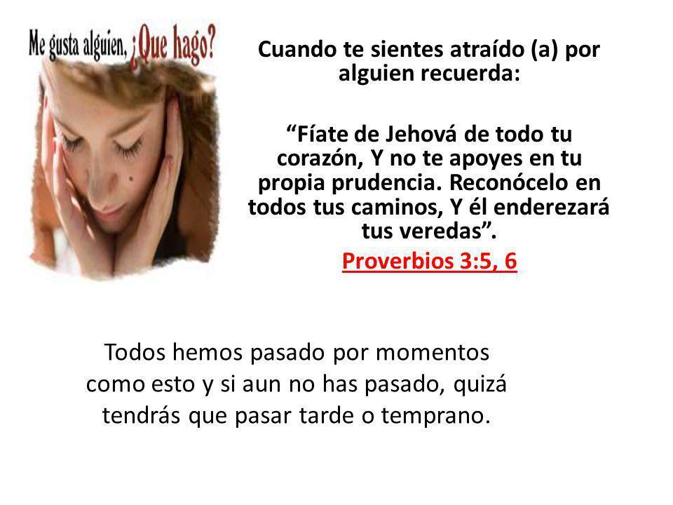 Cuando te sientes atraído (a) por alguien recuerda: Fíate de Jehová de todo tu corazón, Y no te apoyes en tu propia prudencia. Reconócelo en todos tus