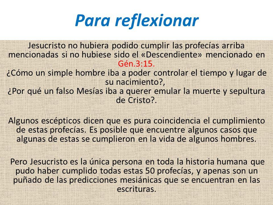 Para reflexionar Jesucristo no hubiera podido cumplir las profecías arriba mencionadas si no hubiese sido el «Descendiente» mencionado en Gén.3:15.