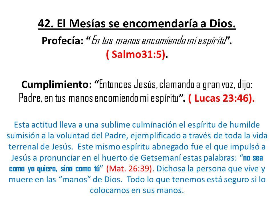 42.El Mesías se encomendaría a Dios. Profecía: En tus manos encomiendo mi espíritu.