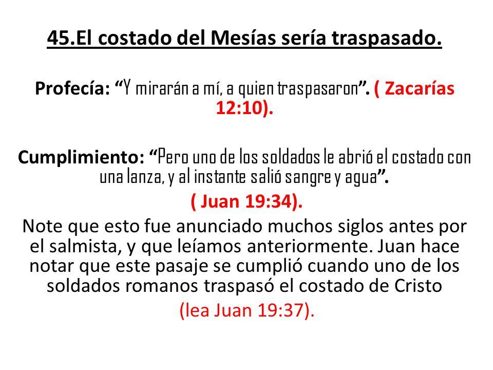 45.El costado del Mesías sería traspasado.Profecía: Y mirarán a mí, a quien traspasaron.