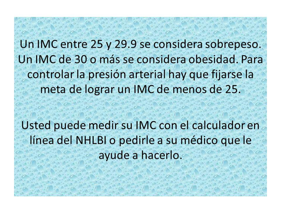 Un IMC entre 25 y 29.9 se considera sobrepeso. Un IMC de 30 o más se considera obesidad. Para controlar la presión arterial hay que fijarse la meta de