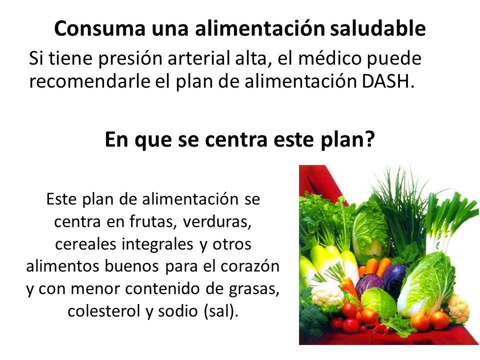 Consuma una alimentación saludable Si tiene presión arterial alta, el médico puede recomendarle el plan de alimentación DASH. En que se centra este pl