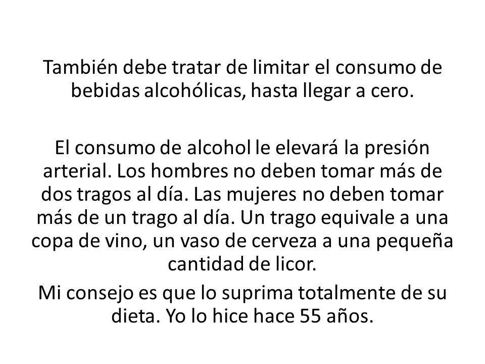 También debe tratar de limitar el consumo de bebidas alcohólicas, hasta llegar a cero. El consumo de alcohol le elevará la presión arterial. Los hombr