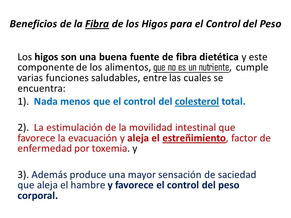 Los higos son una buena fuente de fibra dietética y este componente de los alimentos, que no es un nutriente, cumple varias funciones saludables, entre las cuales se encuentra: 1).