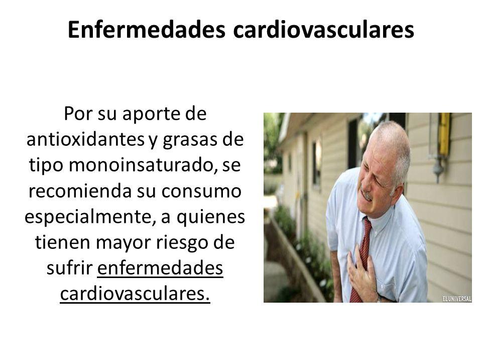 Enfermedades cardiovasculares Por su aporte de antioxidantes y grasas de tipo monoinsaturado, se recomienda su consumo especialmente, a quienes tienen
