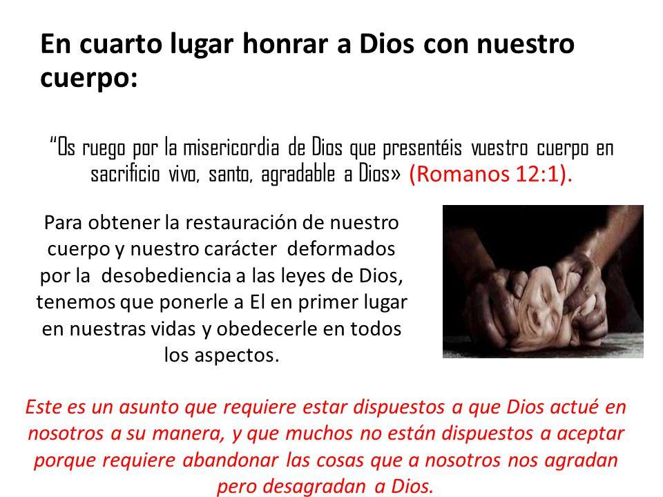En cuarto lugar honrar a Dios con nuestro cuerpo: Os ruego por la misericordia de Dios que presentéis vuestro cuerpo en sacrificio vivo, santo, agrada