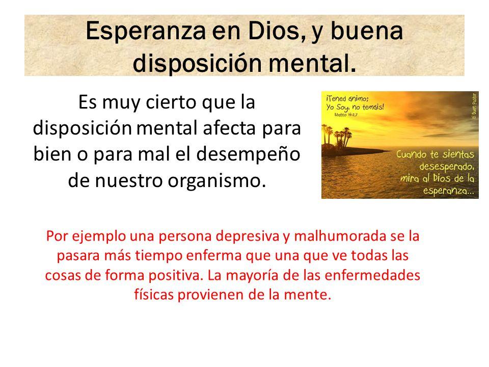 Esperanza en Dios, y buena disposición mental. Es muy cierto que la disposición mental afecta para bien o para mal el desempeño de nuestro organismo.