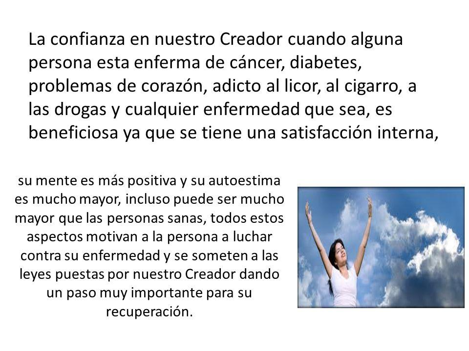 La confianza en nuestro Creador cuando alguna persona esta enferma de cáncer, diabetes, problemas de corazón, adicto al licor, al cigarro, a las droga