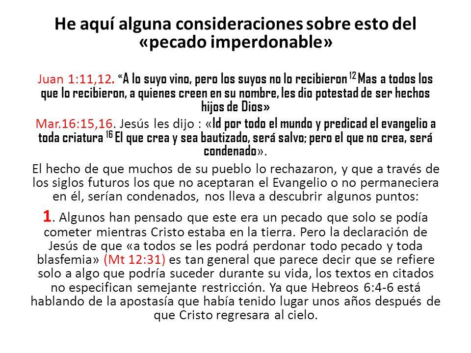 He aquí alguna consideraciones sobre esto del «pecado imperdonable» Juan 1:11,12. « A lo suyo vino, pero los suyos no lo recibieron 12 Mas a todos los