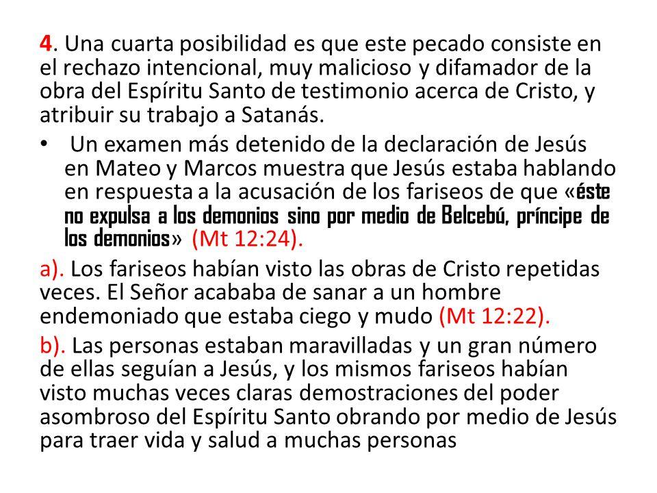 4. Una cuarta posibilidad es que este pecado consiste en el rechazo intencional, muy malicioso y difamador de la obra del Espíritu Santo de testimonio