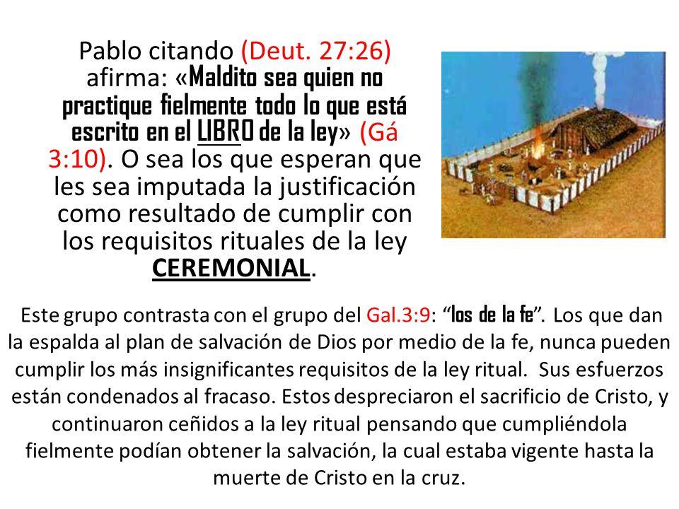Pablo citando (Deut. 27:26) afirma: « Maldito sea quien no practique fielmente todo lo que está escrito en el LIBRO de la ley » (Gá 3:10). O sea los q