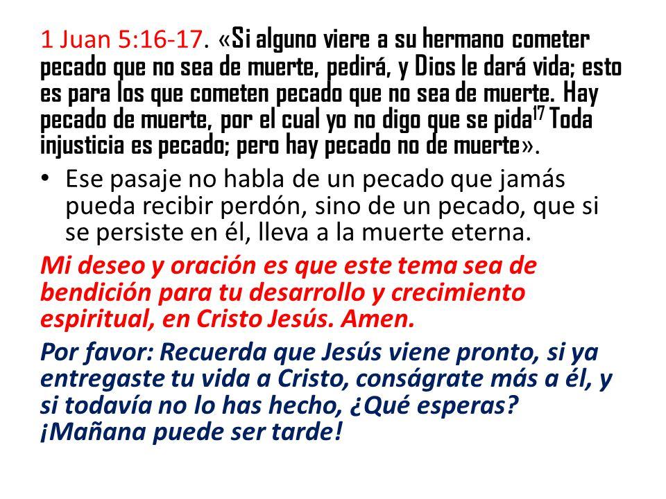 1 Juan 5:16-17. « Si alguno viere a su hermano cometer pecado que no sea de muerte, pedirá, y Dios le dará vida; esto es para los que cometen pecado q