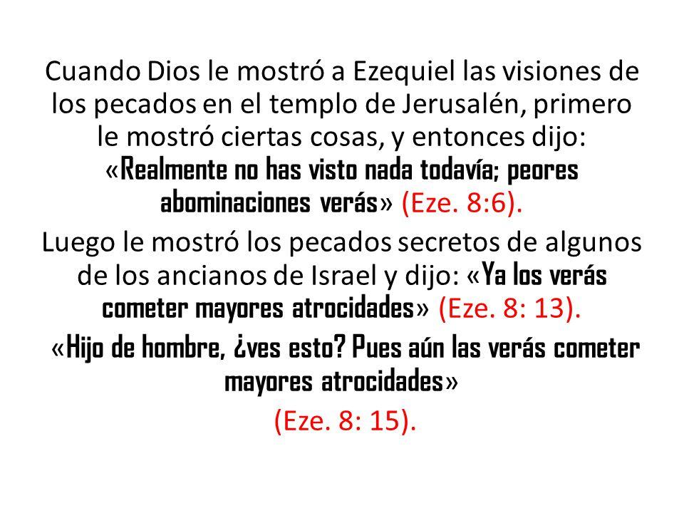 Cuando Dios le mostró a Ezequiel las visiones de los pecados en el templo de Jerusalén, primero le mostró ciertas cosas, y entonces dijo: « Realmente