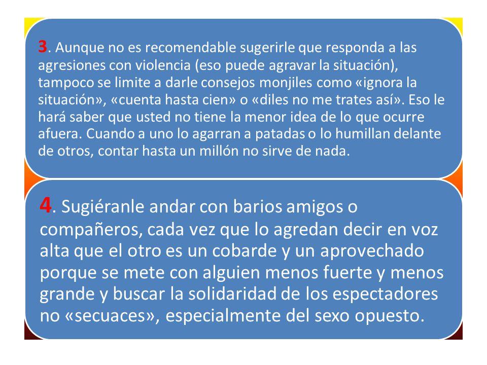 3. Aunque no es recomendable sugerirle que responda a las agresiones con violencia (eso puede agravar la situación), tampoco se limite a darle consejo