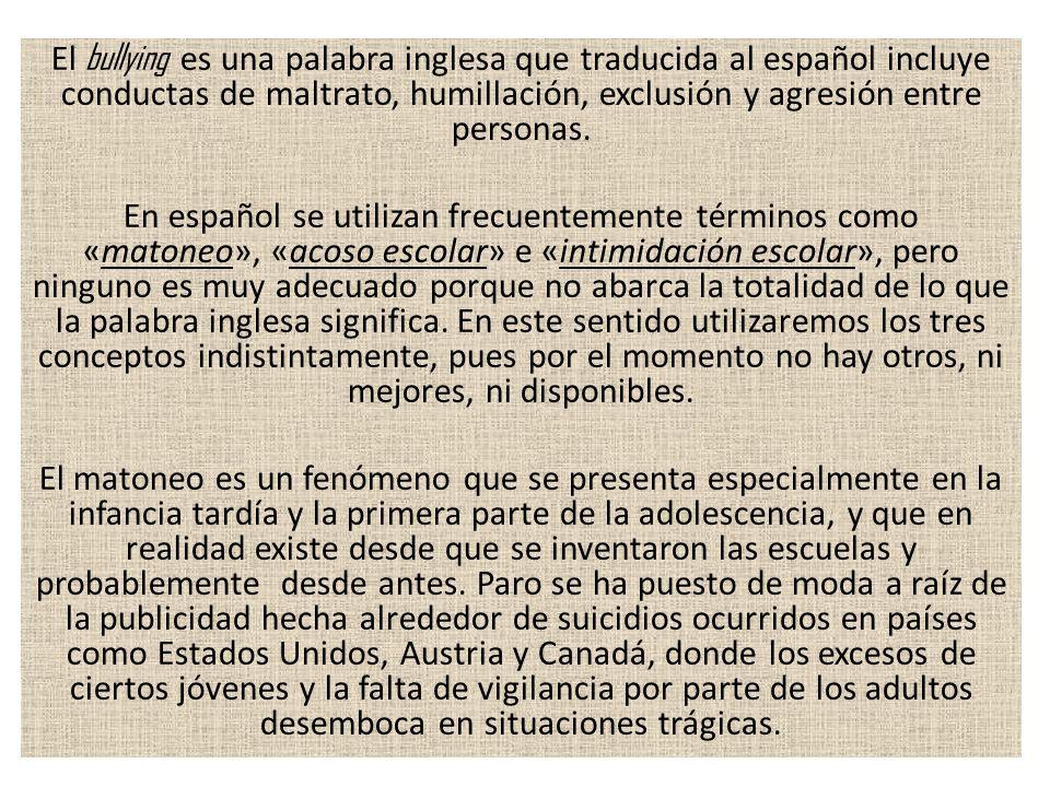 El bullying es una palabra inglesa que traducida al español incluye conductas de maltrato, humillación, exclusión y agresión entre personas. En españo