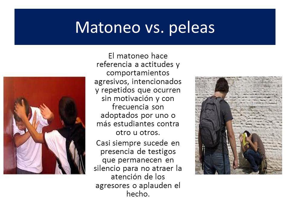 Matoneo vs. peleas El matoneo hace referencia a actitudes y comportamientos agresivos, intencionados y repetidos que ocurren sin motivación y con frec