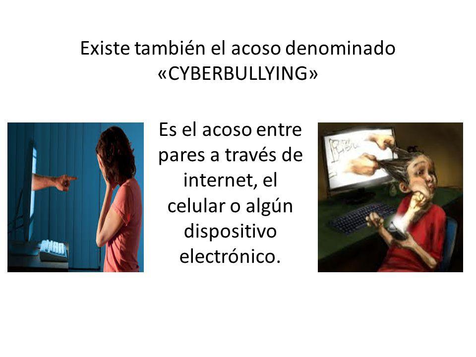 Existe también el acoso denominado «CYBERBULLYING» Es el acoso entre pares a través de internet, el celular o algún dispositivo electrónico.