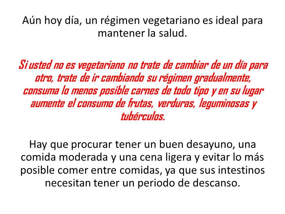 Aún hoy día, un régimen vegetariano es ideal para mantener la salud. Si usted no es vegetariano no trate de cambiar de un día para otro, trate de ir c