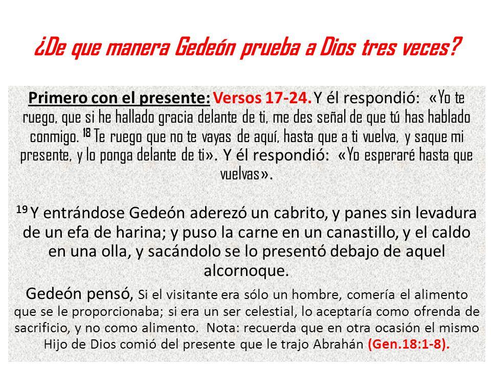 ¿De que manera Gedeón prueba a Dios tres veces? Primero con el presente: Versos 17-24. Y él respondió: « Yo te ruego, que si he hallado gracia delante